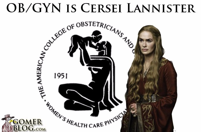 OB/GYN [Cersei] - Stressed-out queen/diva having all these babies getting in the way of the Iron Throne (OR). You don't want to run into her on a bad day. Might as well unwind again with a glass of red.